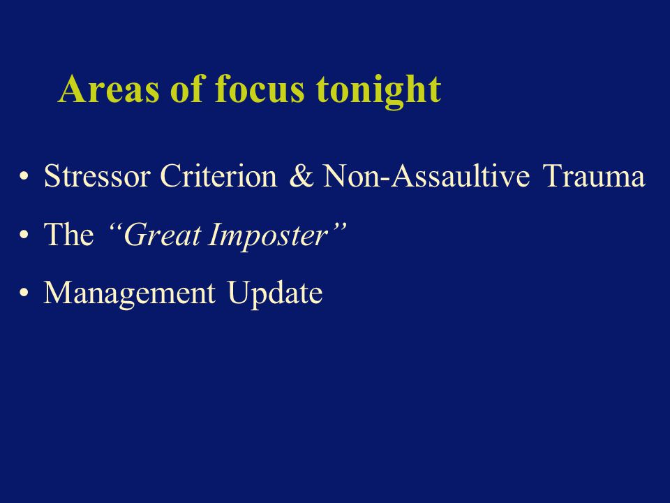 Areas of focus tonight Stressor Criterion & Non-Assaultive Trauma The Great Imposter Management Update