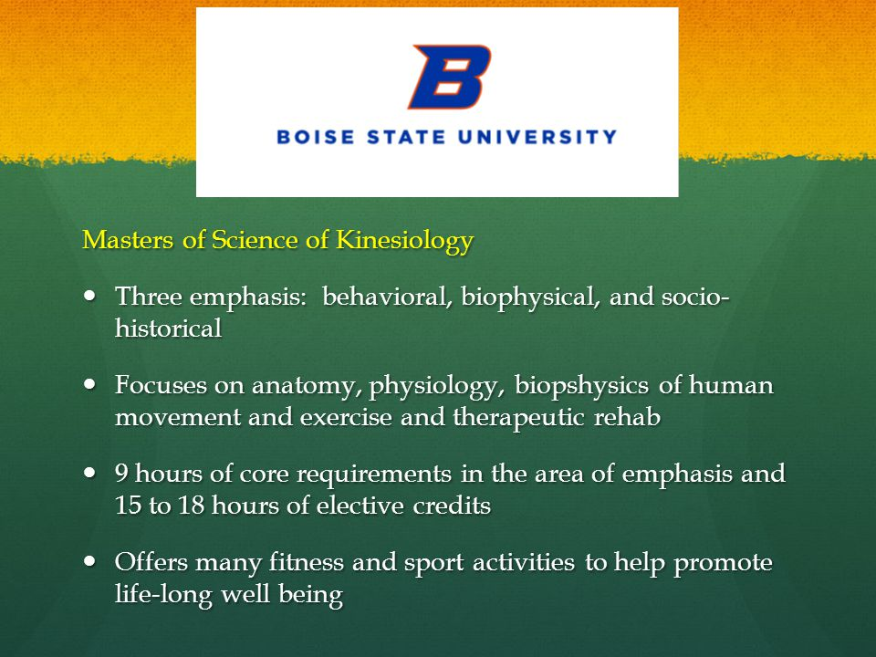 Masters of Science of Kinesiology Three emphasis: behavioral, biophysical, and socio- historical Three emphasis: behavioral, biophysical, and socio- historical Focuses on anatomy, physiology, biopshysics of human movement and exercise and therapeutic rehab Focuses on anatomy, physiology, biopshysics of human movement and exercise and therapeutic rehab 9 hours of core requirements in the area of emphasis and 15 to 18 hours of elective credits 9 hours of core requirements in the area of emphasis and 15 to 18 hours of elective credits Offers many fitness and sport activities to help promote life-long well being Offers many fitness and sport activities to help promote life-long well being