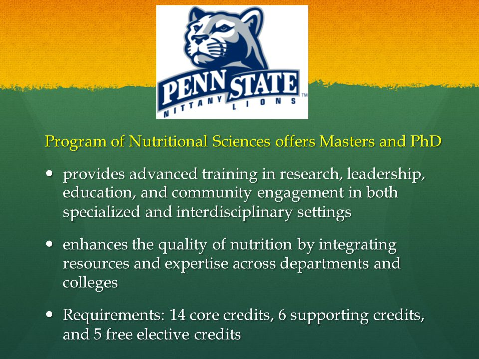 Program of Nutritional Sciences offers Masters and PhD provides advanced training in research, leadership, education, and community engagement in both specialized and interdisciplinary settings provides advanced training in research, leadership, education, and community engagement in both specialized and interdisciplinary settings enhances the quality of nutrition by integrating resources and expertise across departments and colleges enhances the quality of nutrition by integrating resources and expertise across departments and colleges Requirements: 14 core credits, 6 supporting credits, and 5 free elective credits Requirements: 14 core credits, 6 supporting credits, and 5 free elective credits