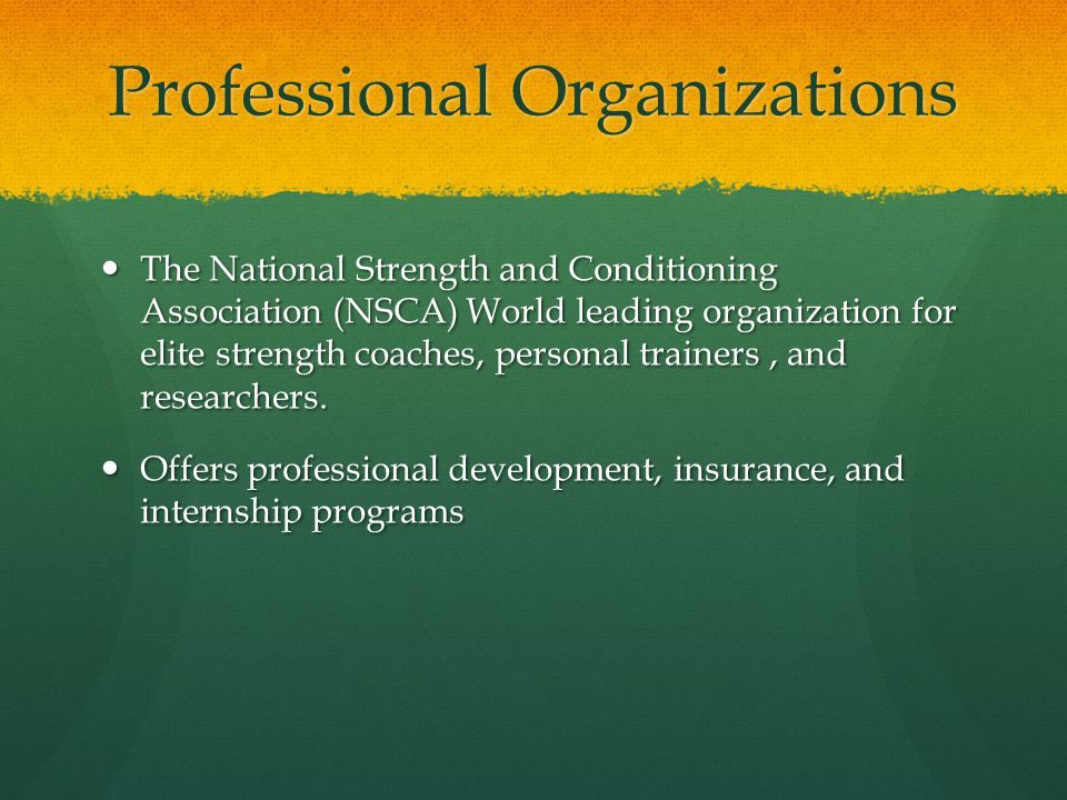 Professional Organizations The National Strength and Conditioning Association (NSCA) World leading organization for elite strength coaches, personal trainers, and researchers.