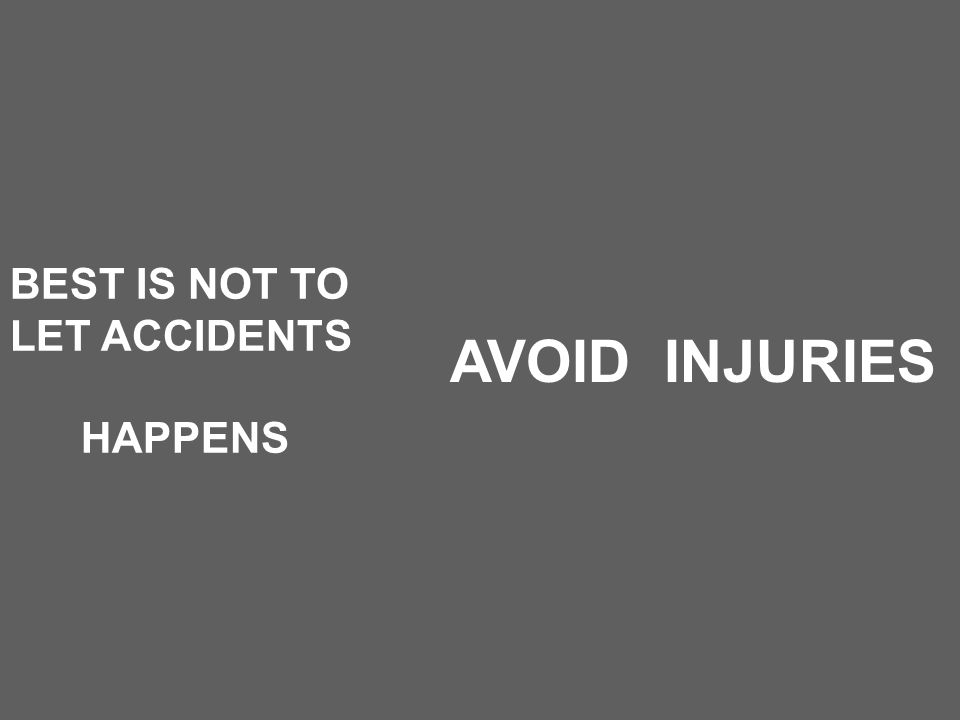 BEST IS NOT TO LET ACCIDENTS HAPPENS AVOID INJURIES