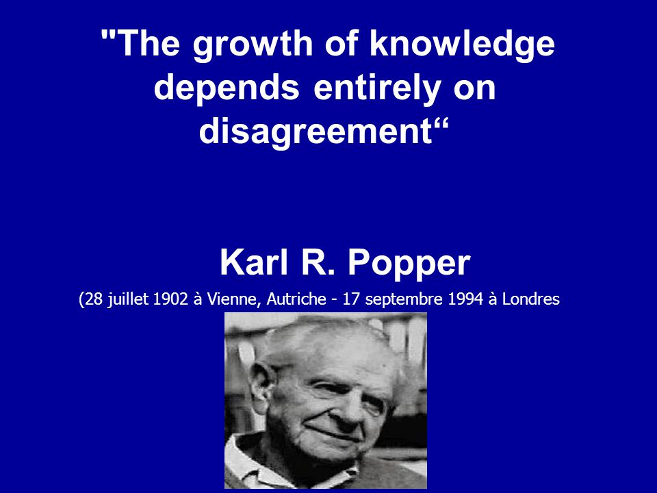 The growth of knowledge depends entirely on disagreement Karl R.