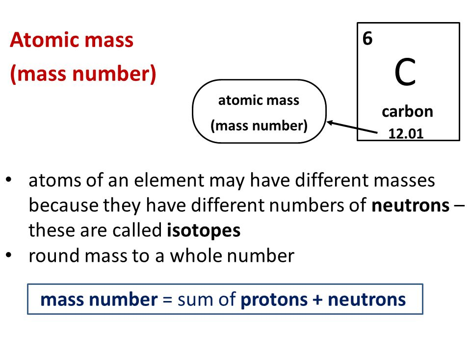 Atomic mass (mass number) atoms of an element may have different masses because they have different numbers of neutrons – these are called isotopes round mass to a whole number C carbon atomic mass (mass number) mass number = sum of protons + neutrons
