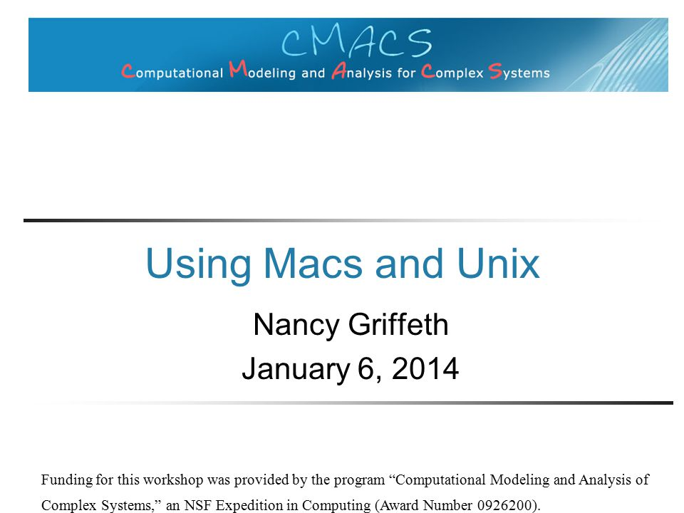 Using Macs and Unix Nancy Griffeth January 6, 2014 Funding for this workshop was provided by the program Computational Modeling and Analysis of Complex Systems, an NSF Expedition in Computing (Award Number ).