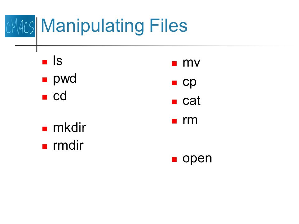Manipulating Files ls pwd cd mkdir rmdir mv cp cat rm open