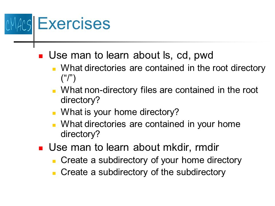 Exercises Use man to learn about ls, cd, pwd What directories are contained in the root directory ( / ) What non-directory files are contained in the root directory.