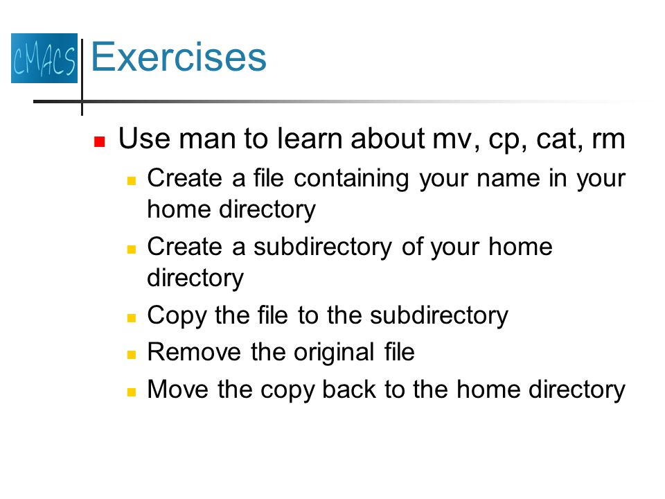 Exercises Use man to learn about mv, cp, cat, rm Create a file containing your name in your home directory Create a subdirectory of your home directory Copy the file to the subdirectory Remove the original file Move the copy back to the home directory