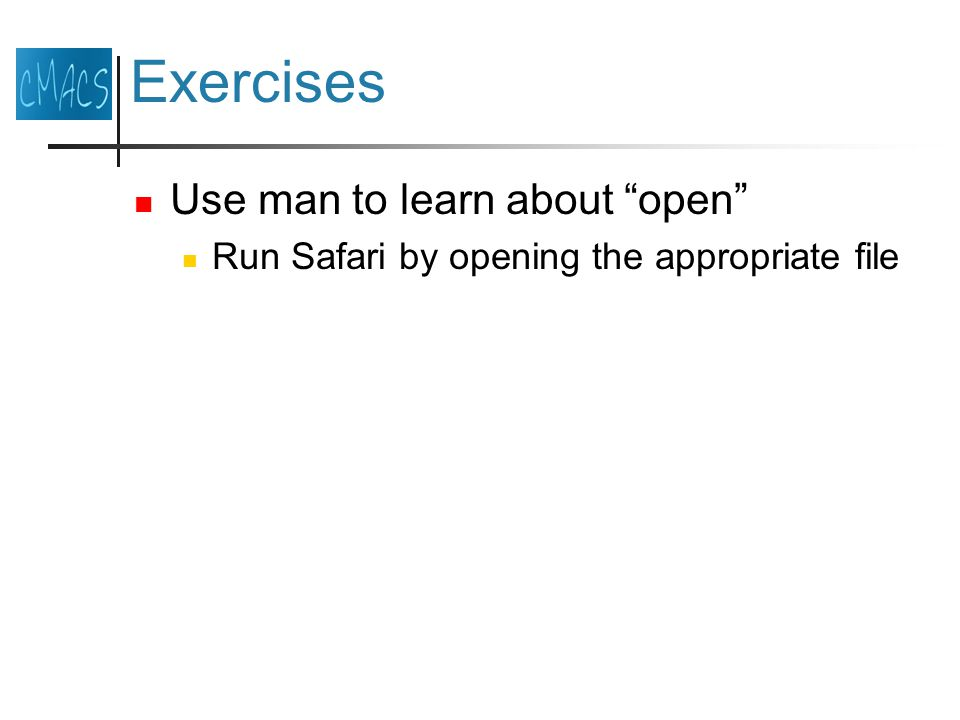 Exercises Use man to learn about open Run Safari by opening the appropriate file