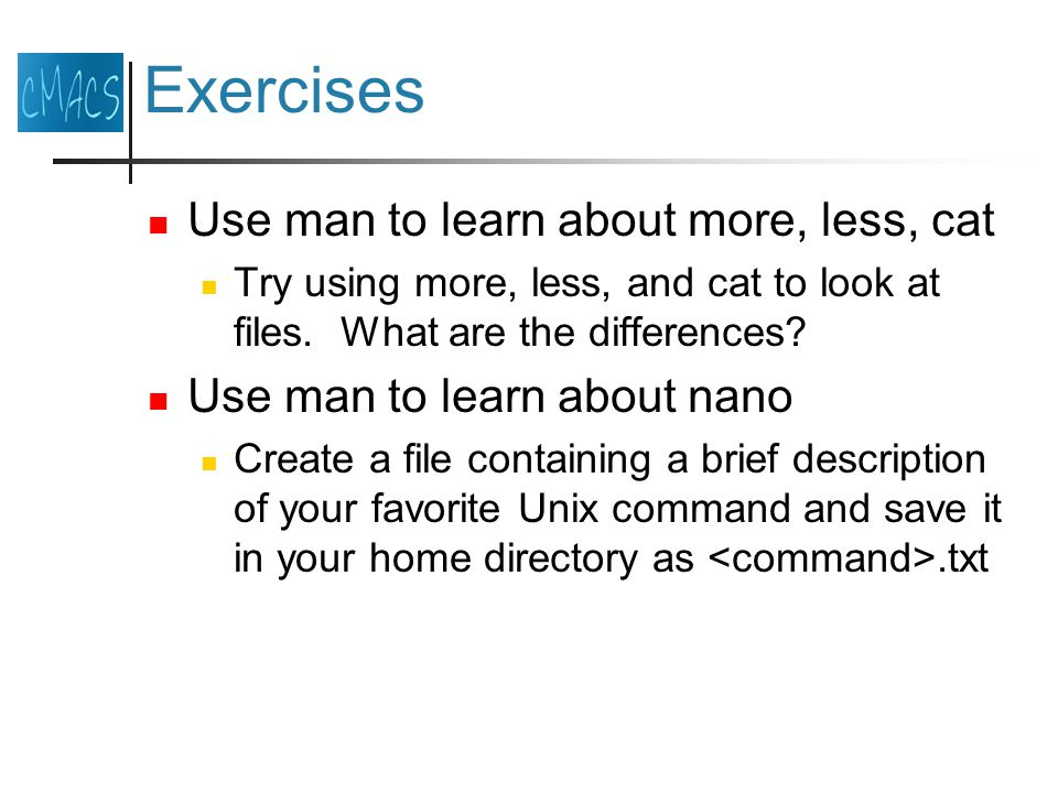 Exercises Use man to learn about more, less, cat Try using more, less, and cat to look at files.