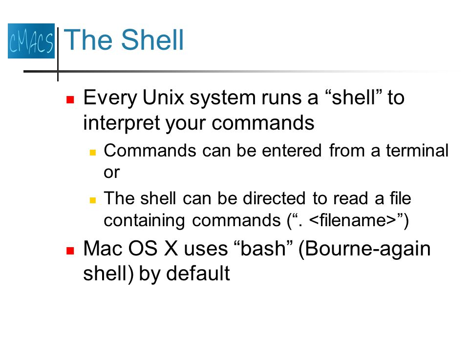 The Shell Every Unix system runs a shell to interpret your commands Commands can be entered from a terminal or The shell can be directed to read a file containing commands ( .