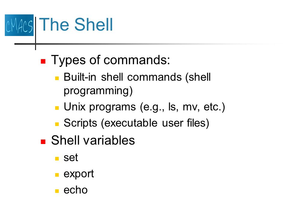 The Shell Types of commands: Built-in shell commands (shell programming) Unix programs (e.g., ls, mv, etc.) Scripts (executable user files) Shell variables set export echo