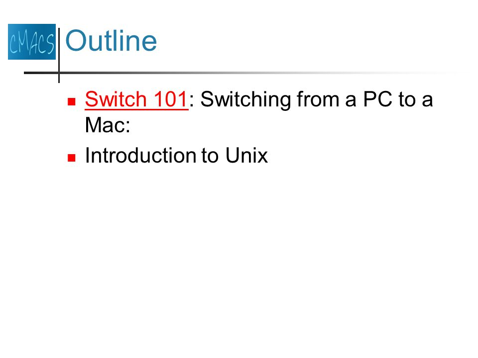 Outline Switch 101: Switching from a PC to a Mac: Switch 101 Introduction to Unix