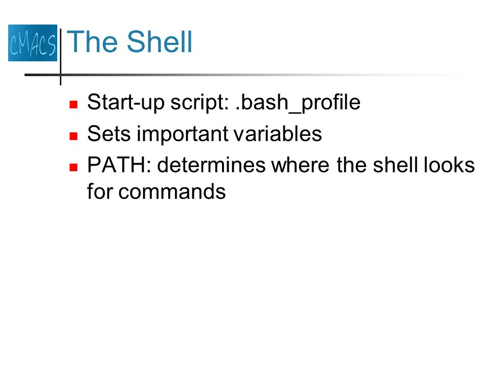 The Shell Start-up script:.bash_profile Sets important variables PATH: determines where the shell looks for commands