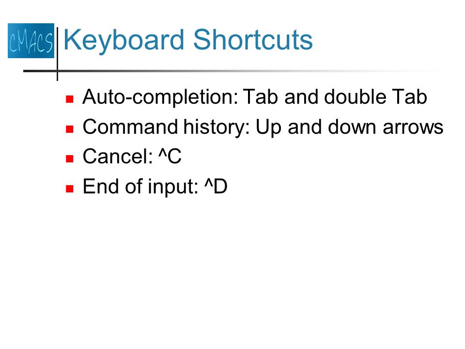 Keyboard Shortcuts Auto-completion: Tab and double Tab Command history: Up and down arrows Cancel: ^C End of input: ^D