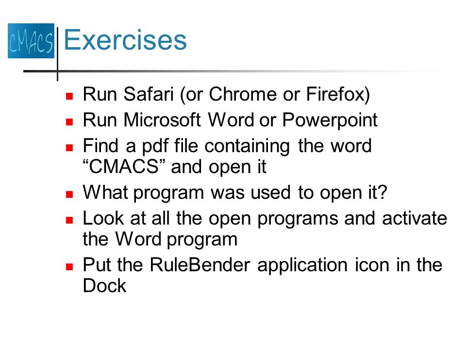 Exercises Run Safari (or Chrome or Firefox) Run Microsoft Word or Powerpoint Find a pdf file containing the word CMACS and open it What program was used to open it.