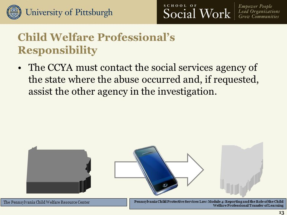 Pennsylvania Child Protective Services Law: Module 4: Reporting and the Role of the Child Welfare Professional Transfer of Learning The Pennsylvania Child Welfare Resource Center Child Welfare Professional's Responsibility The CCYA must contact the social services agency of the state where the abuse occurred and, if requested, assist the other agency in the investigation.