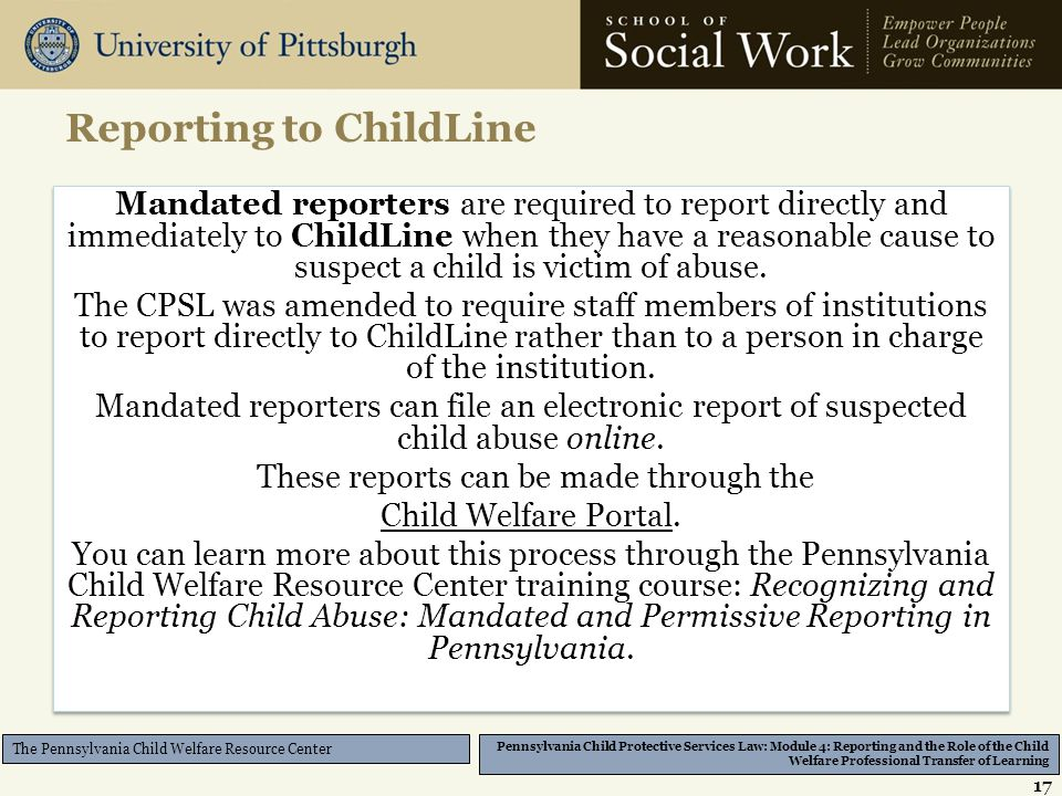 Pennsylvania Child Protective Services Law: Module 4: Reporting and the Role of the Child Welfare Professional Transfer of Learning The Pennsylvania Child Welfare Resource Center Reporting to ChildLine 17 Mandated reporters are required to report directly and immediately to ChildLine when they have a reasonable cause to suspect a child is victim of abuse.