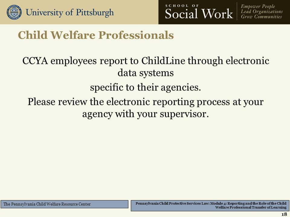 Pennsylvania Child Protective Services Law: Module 4: Reporting and the Role of the Child Welfare Professional Transfer of Learning The Pennsylvania Child Welfare Resource Center Child Welfare Professionals CCYA employees report to ChildLine through electronic data systems specific to their agencies.
