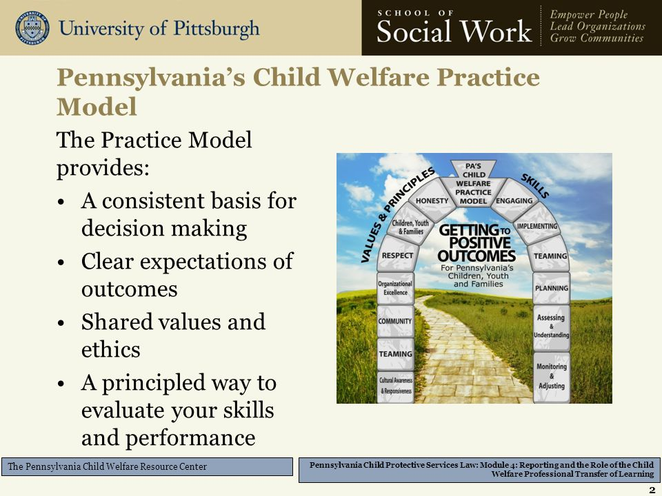Pennsylvania Child Protective Services Law: Module 4: Reporting and the Role of the Child Welfare Professional Transfer of Learning The Pennsylvania Child Welfare Resource Center Pennsylvania's Child Welfare Practice Model The Practice Model provides: A consistent basis for decision making Clear expectations of outcomes Shared values and ethics A principled way to evaluate your skills and performance 2