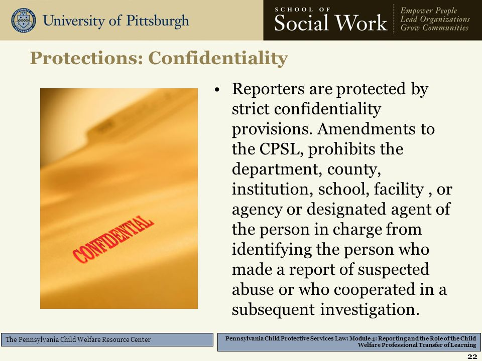 Pennsylvania Child Protective Services Law: Module 4: Reporting and the Role of the Child Welfare Professional Transfer of Learning The Pennsylvania Child Welfare Resource Center Protections: Confidentiality Reporters are protected by strict confidentiality provisions.
