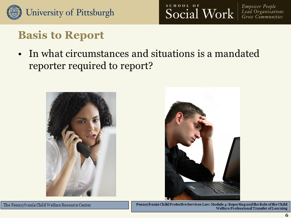 Pennsylvania Child Protective Services Law: Module 4: Reporting and the Role of the Child Welfare Professional Transfer of Learning The Pennsylvania Child Welfare Resource Center Basis to Report In what circumstances and situations is a mandated reporter required to report.