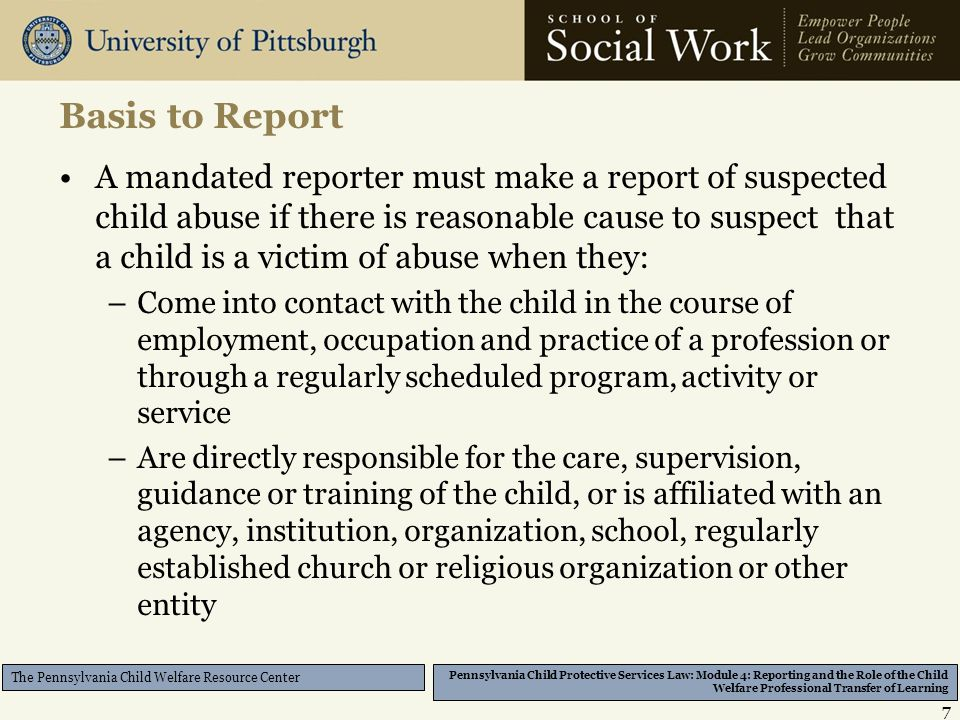 Pennsylvania Child Protective Services Law: Module 4: Reporting and the Role of the Child Welfare Professional Transfer of Learning The Pennsylvania Child Welfare Resource Center Basis to Report A mandated reporter must make a report of suspected child abuse if there is reasonable cause to suspect that a child is a victim of abuse when they: –Come into contact with the child in the course of employment, occupation and practice of a profession or through a regularly scheduled program, activity or service –Are directly responsible for the care, supervision, guidance or training of the child, or is affiliated with an agency, institution, organization, school, regularly established church or religious organization or other entity 7