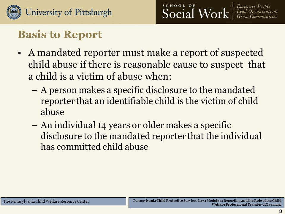 Pennsylvania Child Protective Services Law: Module 4: Reporting and the Role of the Child Welfare Professional Transfer of Learning The Pennsylvania Child Welfare Resource Center Basis to Report A mandated reporter must make a report of suspected child abuse if there is reasonable cause to suspect that a child is a victim of abuse when: –A person makes a specific disclosure to the mandated reporter that an identifiable child is the victim of child abuse –An individual 14 years or older makes a specific disclosure to the mandated reporter that the individual has committed child abuse 8