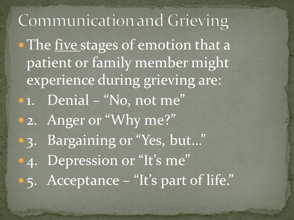 The five stages of emotion that a patient or family member might experience during grieving are: 1.Denial – No, not me 2.Anger or Why me 3.Bargaining or Yes, but… 4.Depression or It's me 5.Acceptance – It's part of life.
