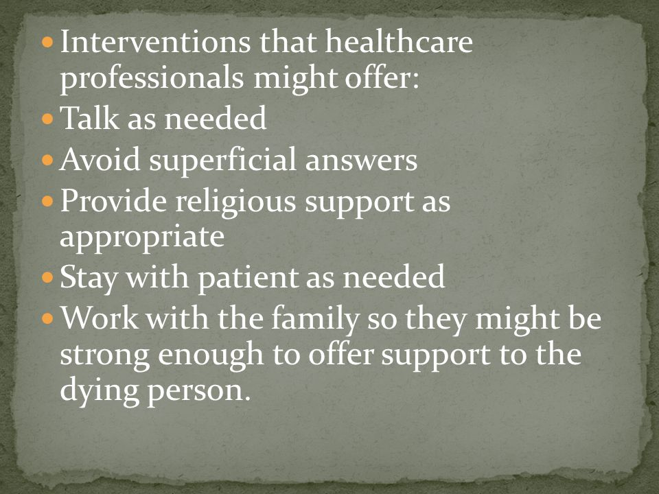 Interventions that healthcare professionals might offer: Talk as needed Avoid superficial answers Provide religious support as appropriate Stay with patient as needed Work with the family so they might be strong enough to offer support to the dying person.