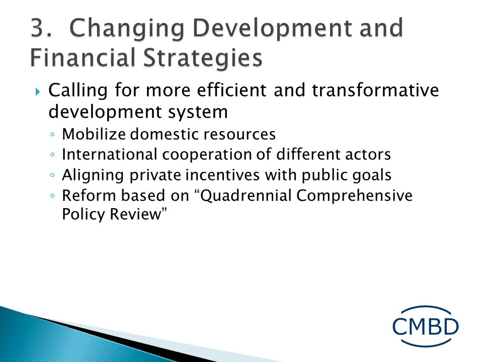  Calling for more efficient and transformative development system ◦ Mobilize domestic resources ◦ International cooperation of different actors ◦ Aligning private incentives with public goals ◦ Reform based on Quadrennial Comprehensive Policy Review