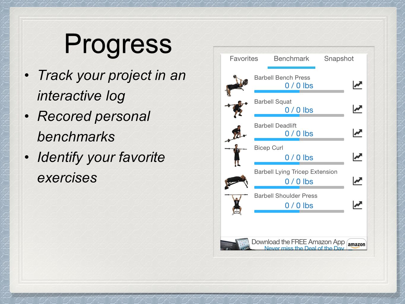 Progress Track your project in an interactive logTrack your project in an interactive log Recored personal benchmarksRecored personal benchmarks Identify your favorite exercisesIdentify your favorite exercises