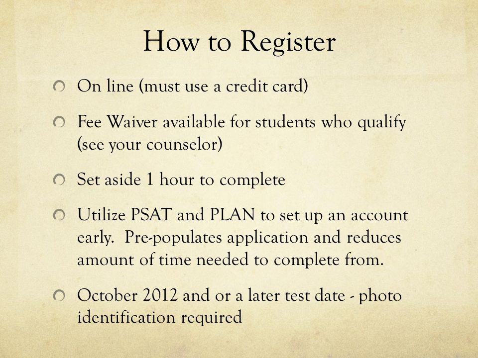 How to Register On line (must use a credit card) Fee Waiver available for students who qualify (see your counselor) Set aside 1 hour to complete Utilize PSAT and PLAN to set up an account early.