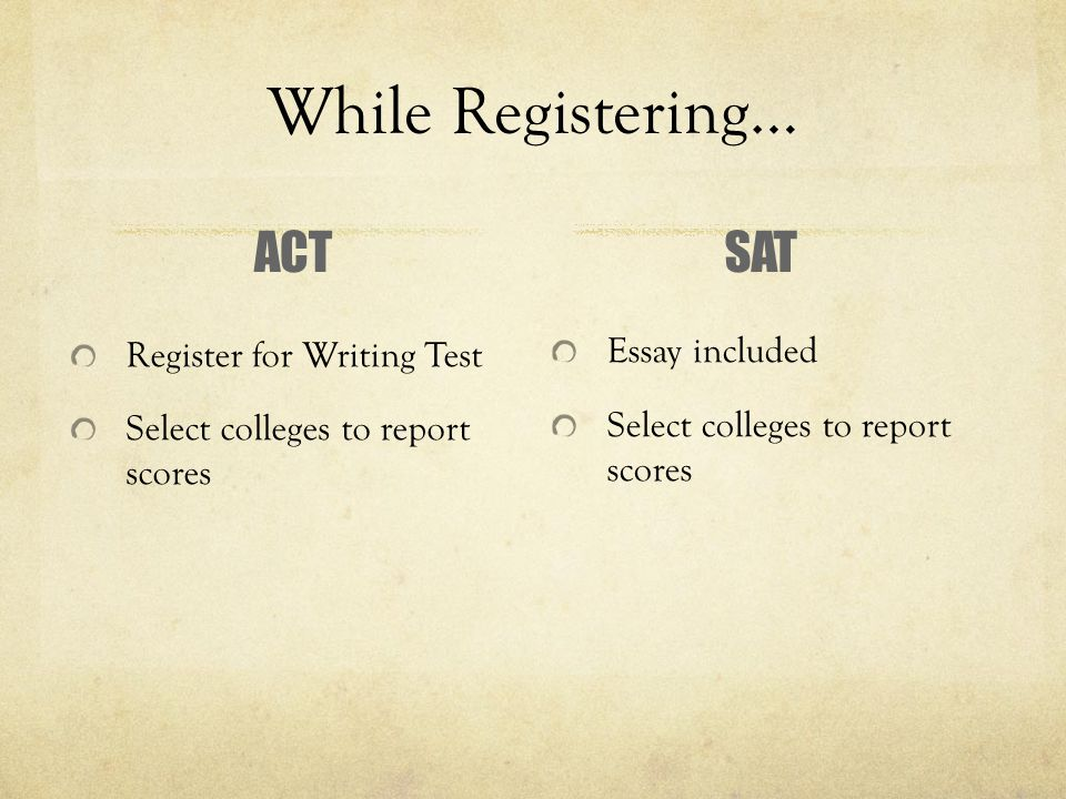 While Registering… ACT Register for Writing Test Select colleges to report scores SAT