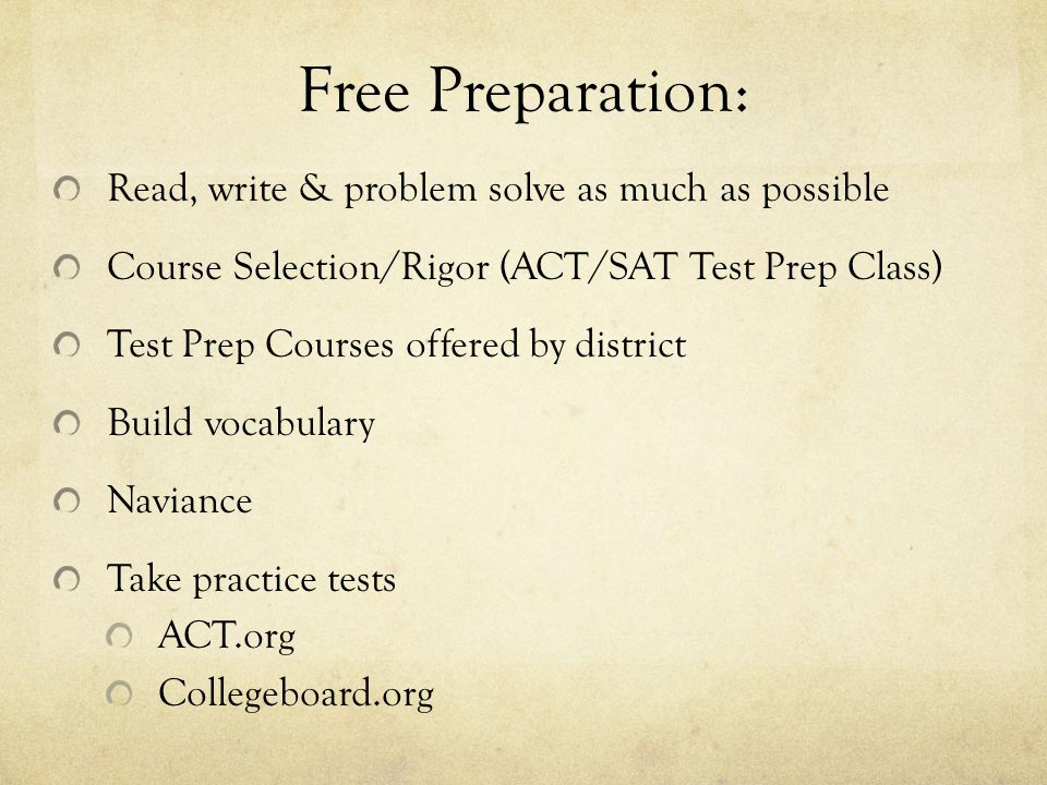 Free Preparation: Read, write & problem solve as much as possible Course Selection/Rigor (ACT/SAT Test Prep Class) Test Prep Courses offered by district Build vocabulary Naviance Take practice tests ACT.org Collegeboard.org