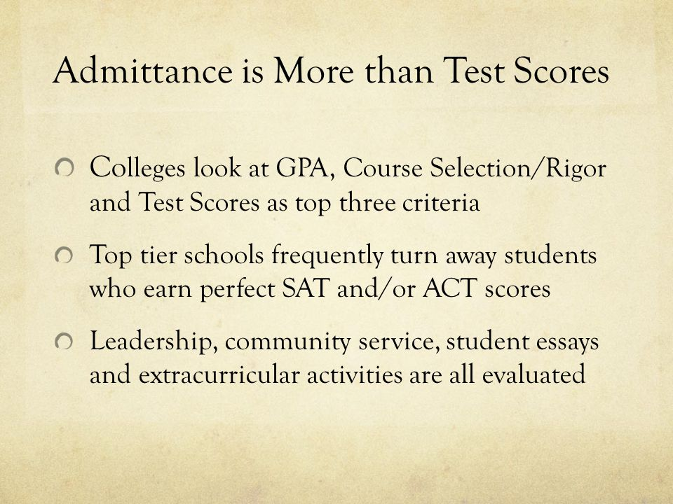Admittance is More than Test Scores Co lleges look at GPA, Course Selection/Rigor and Test Scores as top three criteria Top tier schools frequently turn away students who earn perfect SAT and/or ACT scores Leadership, community service, student essays and extracurricular activities are all evaluated