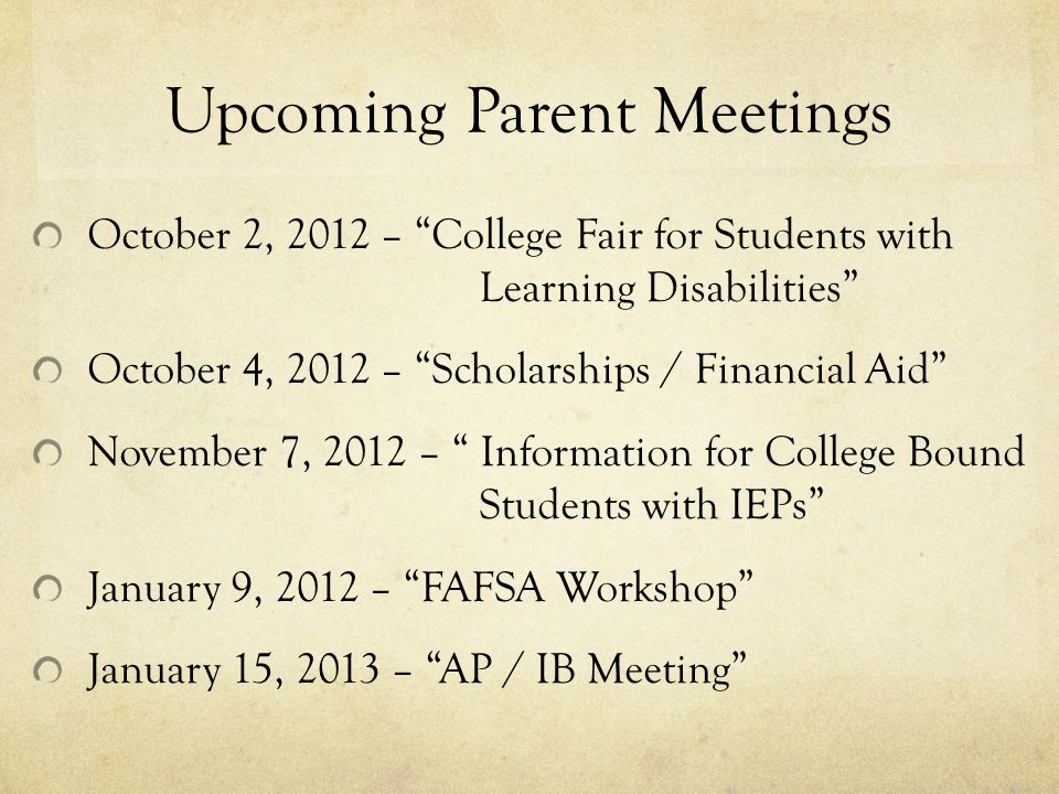 Upcoming Parent Meetings October 2, 2012 – College Fair for Students with Learning Disabilities October 4, 2012 – Scholarships / Financial Aid November 7, 2012 – Information for College Bound Students with IEPs January 9, 2012 – FAFSA Workshop January 15, 2013 – AP / IB Meeting