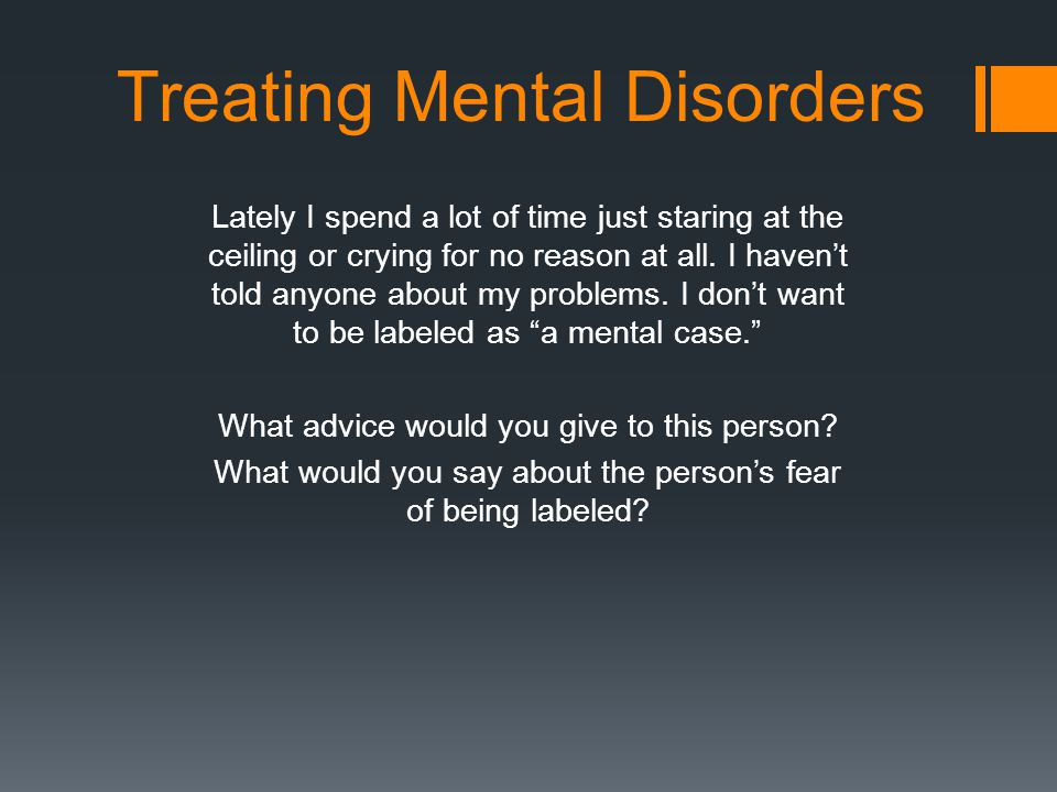 Treating Mental Disorders Lately I spend a lot of time just staring at the ceiling or crying for no reason at all.