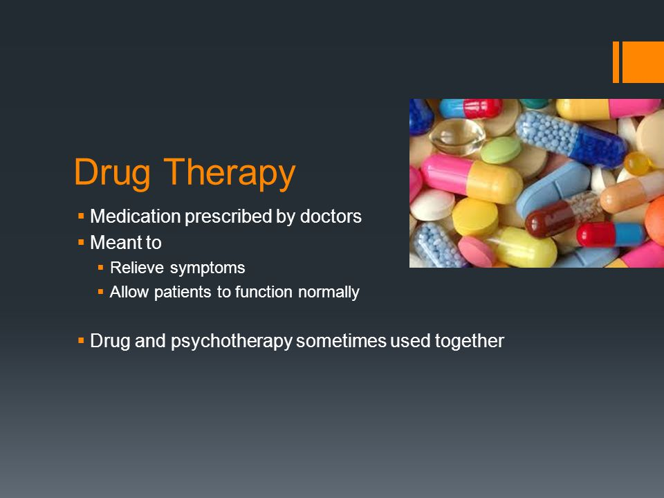 Drug Therapy  Medication prescribed by doctors  Meant to  Relieve symptoms  Allow patients to function normally  Drug and psychotherapy sometimes used together