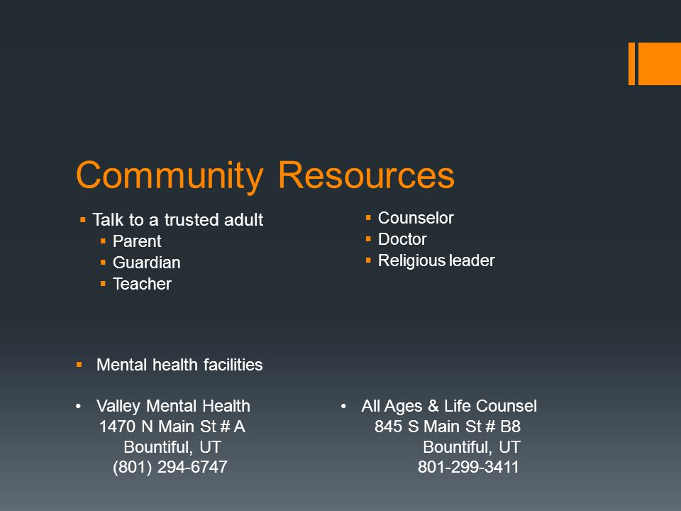 Community Resources  Talk to a trusted adult  Parent  Guardian  Teacher  Counselor  Doctor  Religious leader  Mental health facilities Valley Mental Health 1470 N Main St # A Bountiful, UT (801) All Ages & Life Counsel 845 S Main St # B8 Bountiful, UT