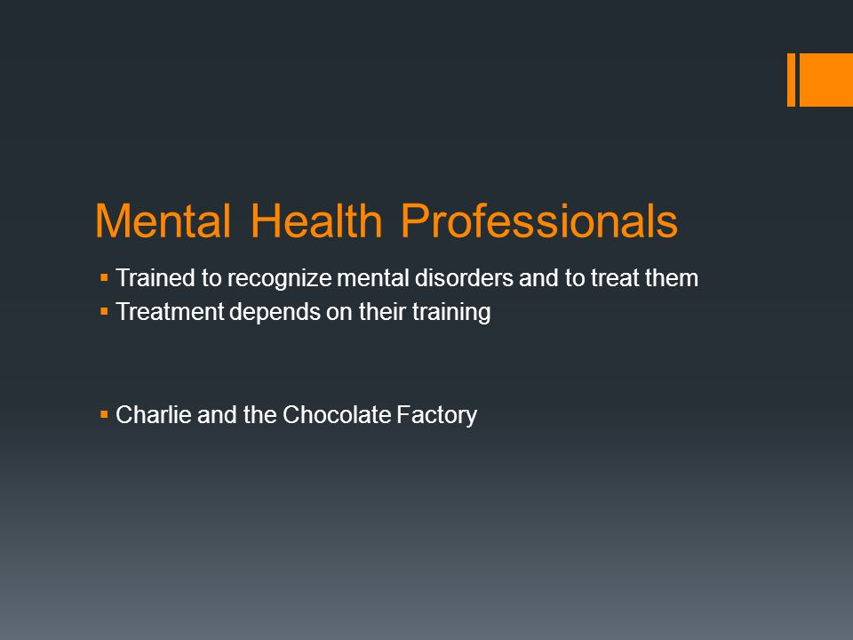 Mental Health Professionals  Trained to recognize mental disorders and to treat them  Treatment depends on their training  Charlie and the Chocolate Factory