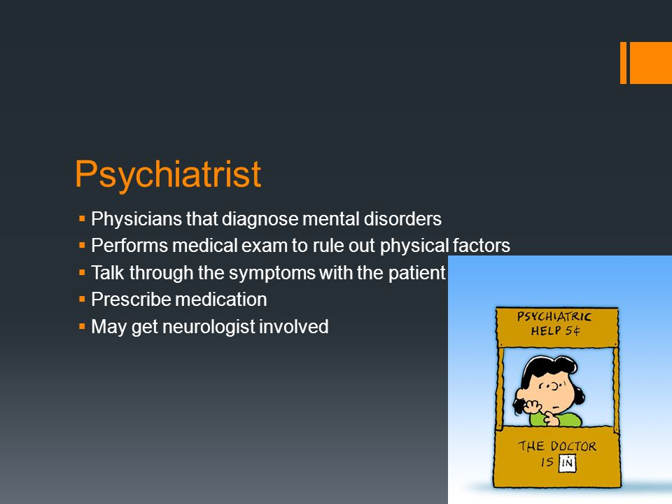 Psychiatrist  Physicians that diagnose mental disorders  Performs medical exam to rule out physical factors  Talk through the symptoms with the patient  Prescribe medication  May get neurologist involved