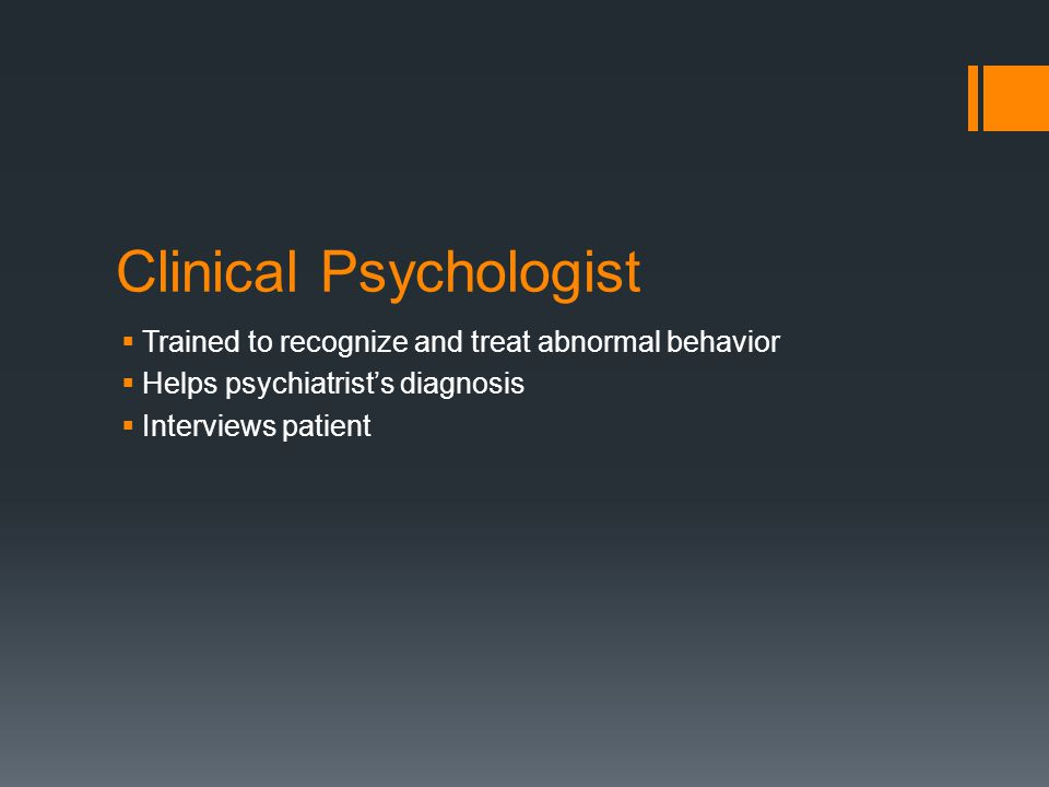Clinical Psychologist  Trained to recognize and treat abnormal behavior  Helps psychiatrist's diagnosis  Interviews patient