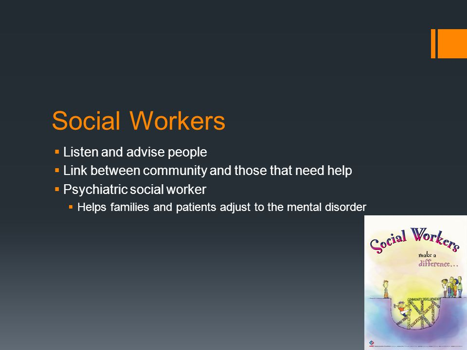 Social Workers  Listen and advise people  Link between community and those that need help  Psychiatric social worker  Helps families and patients adjust to the mental disorder