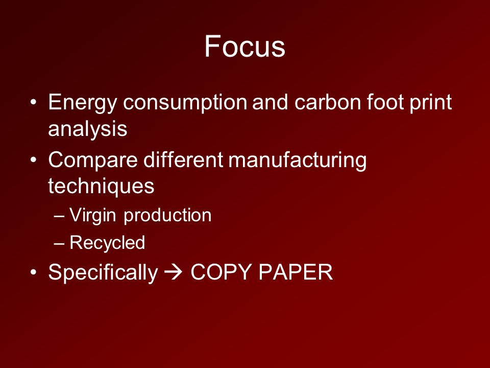 Focus Energy consumption and carbon foot print analysis Compare different manufacturing techniques –Virgin production –Recycled Specifically  COPY PAPER