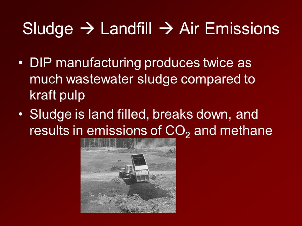 Sludge  Landfill  Air Emissions DIP manufacturing produces twice as much wastewater sludge compared to kraft pulp Sludge is land filled, breaks down, and results in emissions of CO 2 and methane