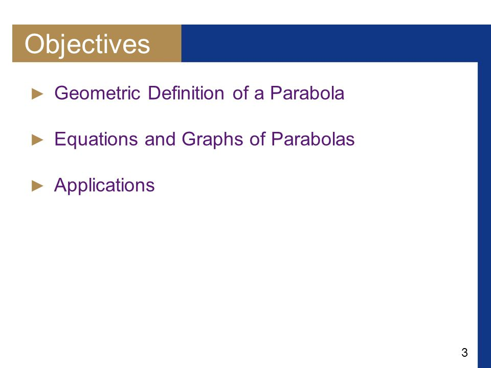 3 Objectives ► Geometric Definition of a Parabola ► Equations and Graphs of Parabolas ► Applications
