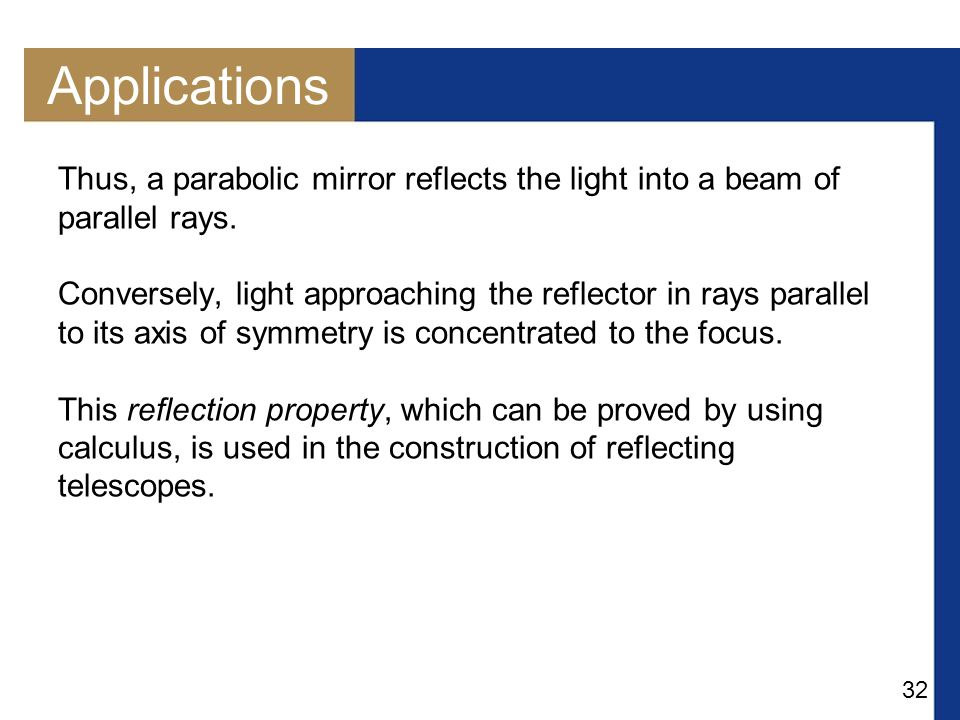32 Applications Thus, a parabolic mirror reflects the light into a beam of parallel rays.