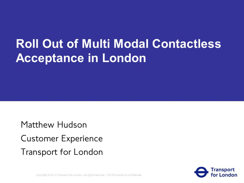 Roll Out of Multi Modal Contactless Acceptance in London Matthew Hudson Customer Experience Transport for London Copyright © 2014 Transport for London.