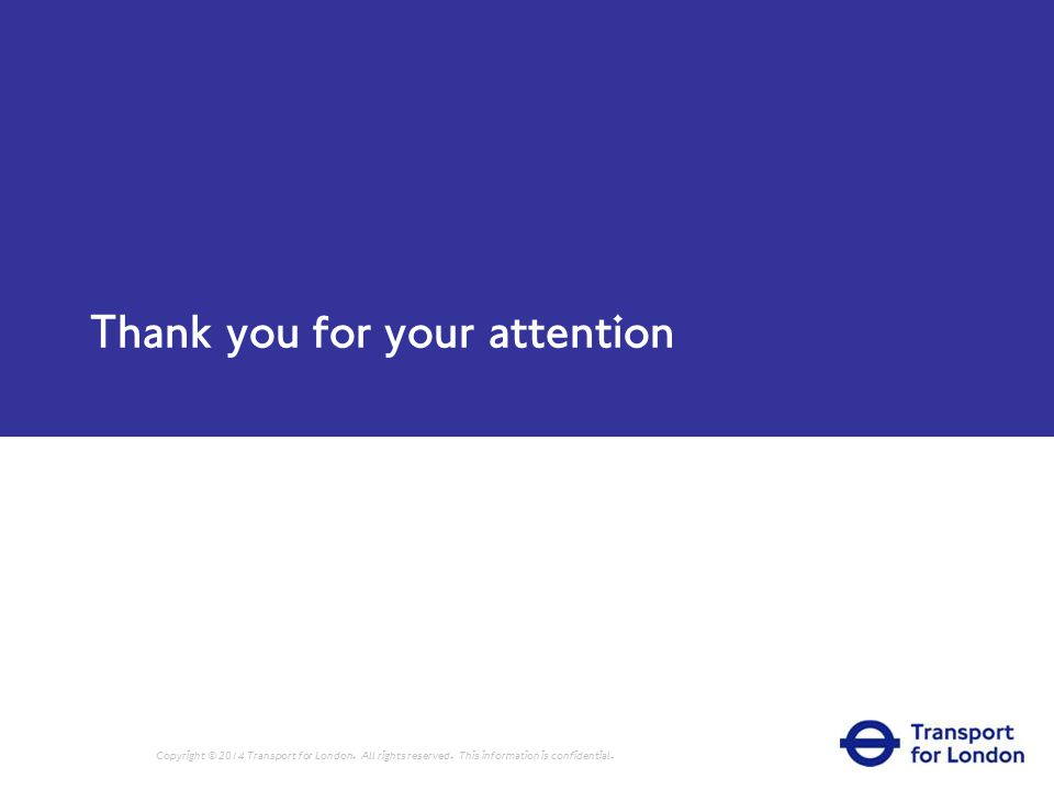 Thank you for your attention Copyright © 2014 Transport for London.