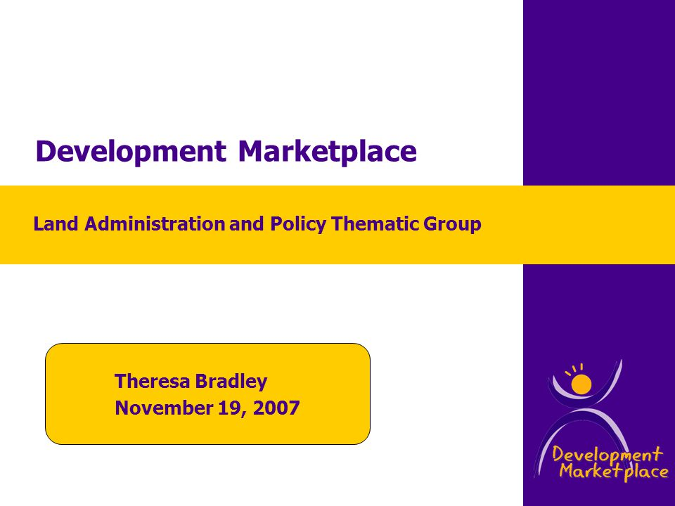 Development Marketplace Theresa Bradley November 19, 2007 Land Administration and Policy Thematic Group